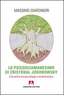 Lo psicosciamanesimo di Cristobal Jodorowsky. L'incontro tra psicologia e sciamanesimo - Massimo Giardinieri - copertina