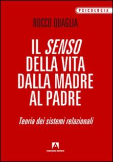 Il senso della vita: dalla madre al padre. Teoria dei sistemi relazionali - Rocco Quaglia - copertina
