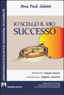 Io scelgo il mio successo. Appendice normativa. Nuove guide nazionali per l'orientamento permanente - Anna P. Sabatini - copertina