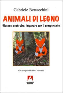 Animali di legno. Giocare, costruire, imparare con il compensato - Gabriele Bertacchini - copertina