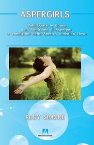 Aspergirls. Valorizzare le donne con sindrome di Asperger e condizioni dello spettro autistico lieve - Rudy Simone - copertina