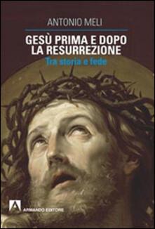 Gesù prima e dopo la resurrezione. Tra storia e fede - Antonio Meli - copertina