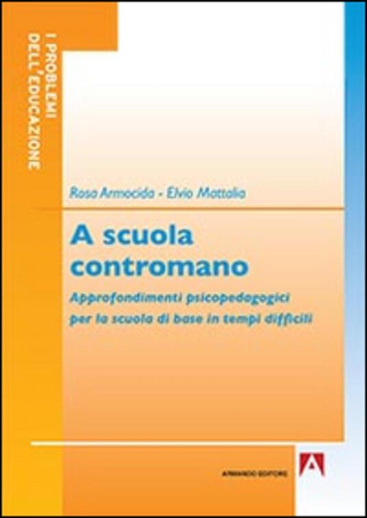 A scuola contromano. Approfondimenti psicopedagogici per la scuola di base in tempi difficili - Rosa Armocida,Elvio Mattalia - copertina
