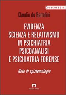 Evidenza, scienza e relativismo in psichiatria, psicoanalisi e psichiatria forense. Note di epistemologia - Claudio De Bertolini - copertina
