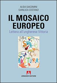 Il Il mosaico europeo. Lettera all'ungherese Vittoria - Giacomini Alida Costanzi Gianluca - wuz.it
