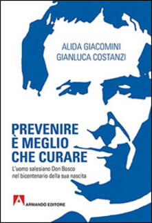 Prevenire è meglio che curare. L'uomo salesiano don Bosco nel bicentenario della sua nascita - Alida Giacomini,Gianluca Costanzi - copertina