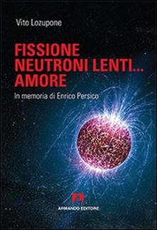 Fusione, neutroni lenti... amore. In memoria di Enrico Persico - Vito Lozupone - copertina