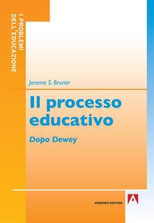Il processo educativo. Dopo Dewey - Jerome S. Bruner - copertina