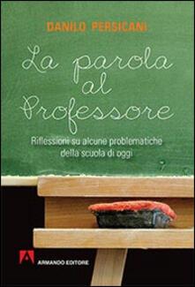 La parola al professore. Riflessioni su alcune problematiche della scuola di oggi - Danilo Persicani - copertina