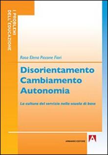 Disorientamento cambiamento autonomia. La cultura del servizio nella scuola di base - Rosa E. Piccone Fiori - copertina