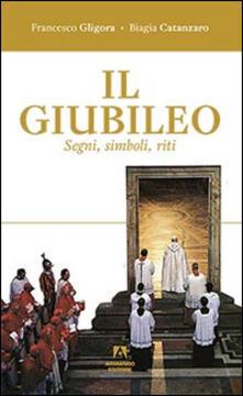 Il giubileo. Segni, riti, simboli - Francesco Gligora,Biagia Catanzaro - copertina