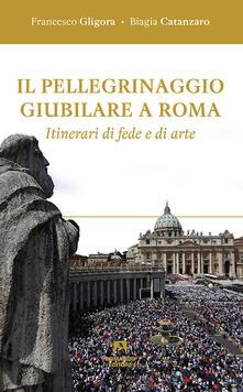 Il pellegrinaggio giubilare a Roma. Itinerari di fede e di arte - Francesco Gligora,Biagia Catanzaro - copertina
