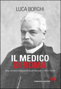 Il medico di Roma. Vita, morte e miracoli di Guido Baccelli (1830-1916)