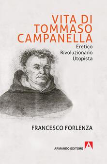 Vita di Tommaso Campanella. Eretico, rivoluzionario, utopista - Francesco Forlenza - copertina