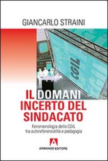 Il domani incerto del sindacato. Fenomenologia della CGIL tra autoreferenzialità e pedagogia - Giancarlo Straini - copertina