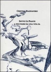 Sotto le piante. A due passi da una vita fa - Cristina Raddavero - copertina