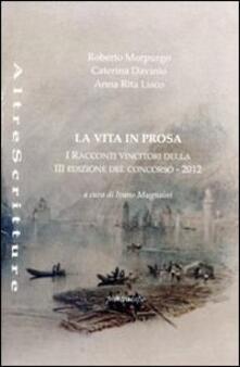 La vita in prosa. Racconti vincitori della 3° edizione del concorso 2012 - Roberto Morpurgo,Caterina Davinio,Anna R. Liscio - copertina