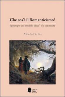Che cos'è il Romanticismo? Ipotesi per un «modello ideale» e la sua eredità - Alfredo De Paz - copertina