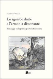Lo sguardo duale e l'armonia dissonante. Sondaggi sulla prima poetica foscoliana - Valerio Vianello - copertina