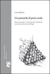 Una Una piramide di pietre tonde. Diritto naturale e scienza positiva del diritto nei primi scritti jenesi di Hegel - Sabbatini Carlo - wuz.it