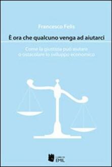 È ora che qualcuno venga ad aiutarci. Come la giustizia può aiutare o ostacolare lo sviluppo economico - Francesco Felis - copertina