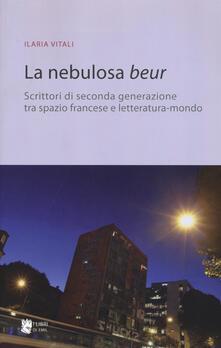 La nebulosa Beur. Scrittori di seconda generazione tra spazio francese e letteratura-mondo - Ilaria Vitali - copertina