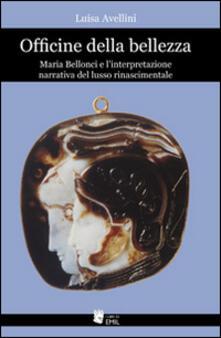 Officine della bellezza. Maria Bellonci e l'interpretazione narrativa del lusso rinascimentale - Luisa Avellini - copertina