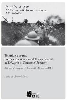 Tra grido e sogno. Forme espressive e modelli esperienziali nell'Allegria di Giuseppe Ungaretti. Atti del Convegno (Friburgo, 20-21 marzo 2014) - copertina