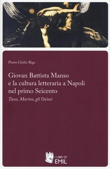 Giovan Battista Manso e la cultura letteraria a Napoli nel primo Seicento. Tasso, Marino, gli Oziosi - Piero Giulio Riga - copertina