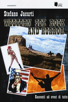 Western sex rock and horror. Racconti ad ovest di tutto - Stefano Jacurti - copertina