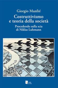 Costruttivismo e teoria della società. Procedendo sulla scia di Niklas Luhmann - Giorgio Manfré - copertina
