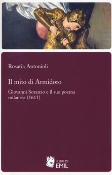 Il mito di Armidoro. Giovanni Soranzo e il suo poema milanese (1611) - Rosaria Antonioli - copertina