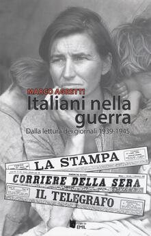 Italiani nella guerra. Dalla lettura dei giornali 1939-1945 - Marco Agretti - copertina