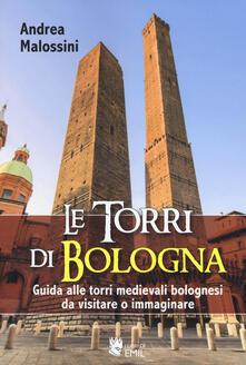 Le torri di Bologna. Guida alle torri medievali bolognesi da visitare o immaginare. Ediz. illustrata - Andrea Malossini - copertina