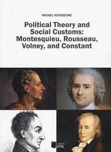 Political theory and social customs: Montesquieu, Rousseau, Volney and Constant - Michel Huysseune - copertina