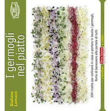I germogli nel piatto. 140 ricette per coltivare in casa e portare in tavola i germogli, fonte di benessere alla portata di tutti - Giuliana Lomazzi - copertina