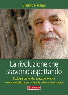 La rivoluzione che stavamo aspettando. Ecologia profonda, educazione etica e consapevolezza per vivere la crisi come rinascita - Claudio Naranjo - copertina