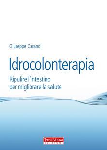 Idrocolonterapia. Ripulire l'intestino per migliorare la salute - Giuseppe Carano - copertina