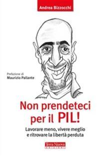 Non prendeteci per il Pil! Lavorare meno, vivere meglio e ritrovare la libertà perduta - Andrea Bizzocchi - ebook