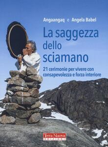 La saggezza dello sciamano. 21 cerimonie per vivere con consapevolezza e forza interiore - Angaangaq,Angela Babel - copertina