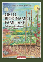 Orto biodinamico familiare. Coltivare piccoli spazi secondo natura