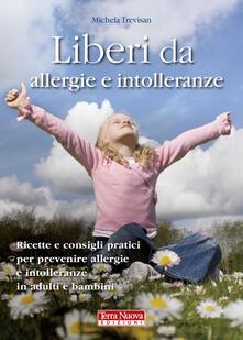 Liberi da allergie e intolleranze. Ricette e consigli pratici per prevenire allergie e intolleranze in adulti e bambini.pdf