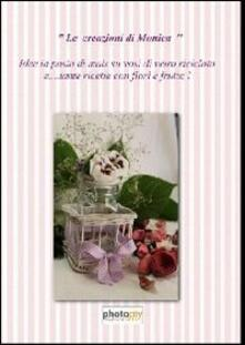 Le creazioni di Monica. Idee in pasta di mais e ricette di fiori e frutta - copertina