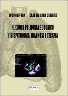 Il cuore polmonare cronico fisiopatologia, diagnosi e terapia - Lucio Rufolo,Claudia S. Cimmino - copertina