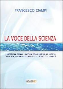 La voce della scienza. I misteri del cosmo, i mattoni della materia, la nascita della vita, i problemi del mondo, il futuro dell'umanità - Francesco Ciampi - copertina