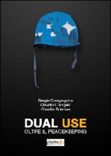 Dual use. Oltre il peacekeeping - Sergio Giangregorio,Claudio D'Angelo,Claudio Sciarma - copertina