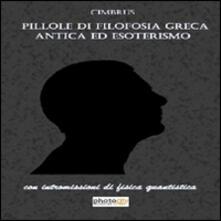 Pillole di filosofia greca antica ed esoterismo. Con intromissioni di fisica quantistica - Cimbrus - copertina