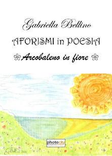 Aforismi in poesia. Arcobaleno in fiore - Gabriella Bellino - copertina