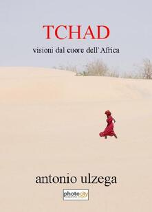 Tchad. Visioni dal cuore dell'Africa - Antonio Ulzega - copertina