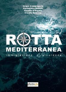 Rotta Mediterranea. Immigrazione e sicurezza - Claudio D'Angelo,Sergio Giangregorio,Alessandro Mazzilli - copertina